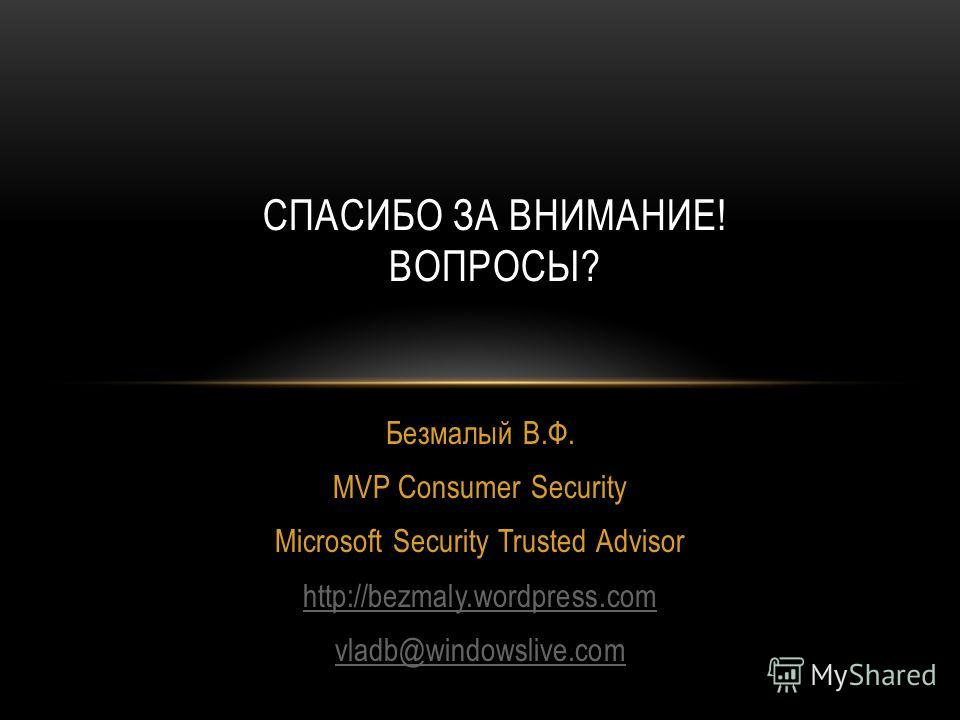Безмалый В.Ф. MVP Consumer Security Microsoft Security Trusted Advisor http://bezmaly.wordpress.com vladb@windowslive.com СПАСИБО ЗА ВНИМАНИЕ! ВОПРОСЫ?