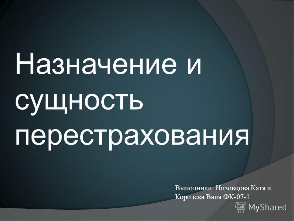Назначение и сущность перестрахования Выполнили: Низовцова Катя и Королева Валя ФК-07-1
