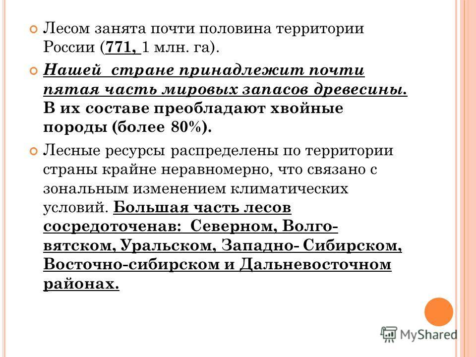Лесом занята почти половина территории России ( 771, 1 млн. га). Нашей стране принадлежит почти пятая часть мировых запасов древесины. В их составе преобладают хвойные породы (более 80%). Лесные ресурсы распределены по территории страны крайне неравн