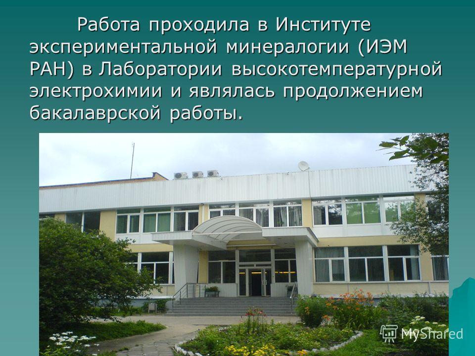 Работа проходила в Институте экспериментальной минералогии (ИЭМ РАН) в Лаборатории высокотемпературной электрохимии и являлась продолжением бакалаврской работы.