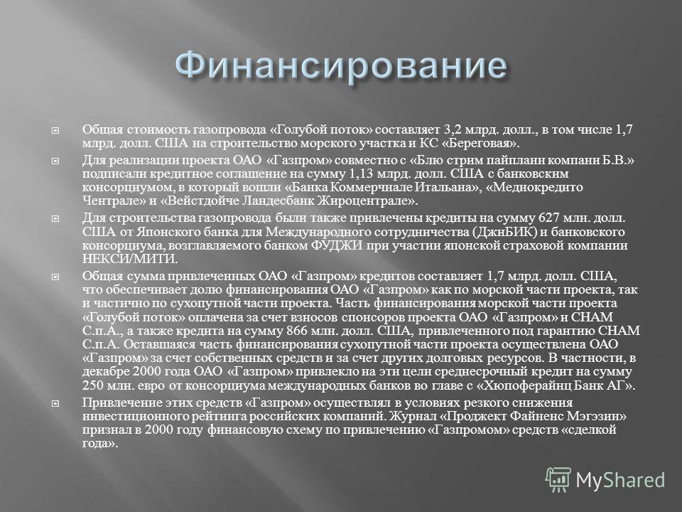 Общая стоимость газопровода « Голубой поток » составляет 3,2 млрд. долл., в том числе 1,7 млрд. долл. США на строительство морского участка и КС « Береговая ». Для реализации проекта ОАО « Газпром » совместно с « Блю стрим пайплаин компани Б. В.» под