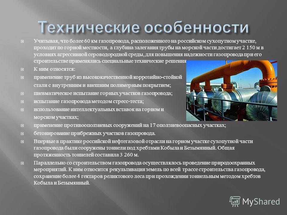 Учитывая, что более 60 км газопровода, расположенного на российском сухопутном участке, проходит по горной местности, а глубина залегания трубы на морской части достигает 2 150 м в условиях агрессивной сероводородной среды, для повышения надежности г