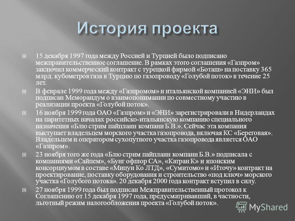 15 декабря 1997 года между Россией и Турцией было подписано межправительственное соглашение. В рамках этого соглашения « Газпром » заключил коммерческий контракт с турецкой фирмой « Боташ » на поставку 365 млрд. кубометров газа в Турцию по газопровод