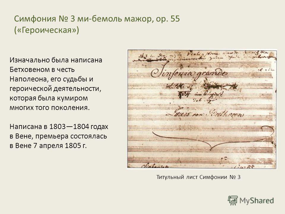 Симфония 3 ми-бемоль мажор, op. 55 («Героическая») Изначально была написана Бетховеном в честь Наполеона, его судьбы и героической деятельности, которая была кумиром многих того поколения. Написана в 18031804 годах в Вене, премьера состоялась в Вене