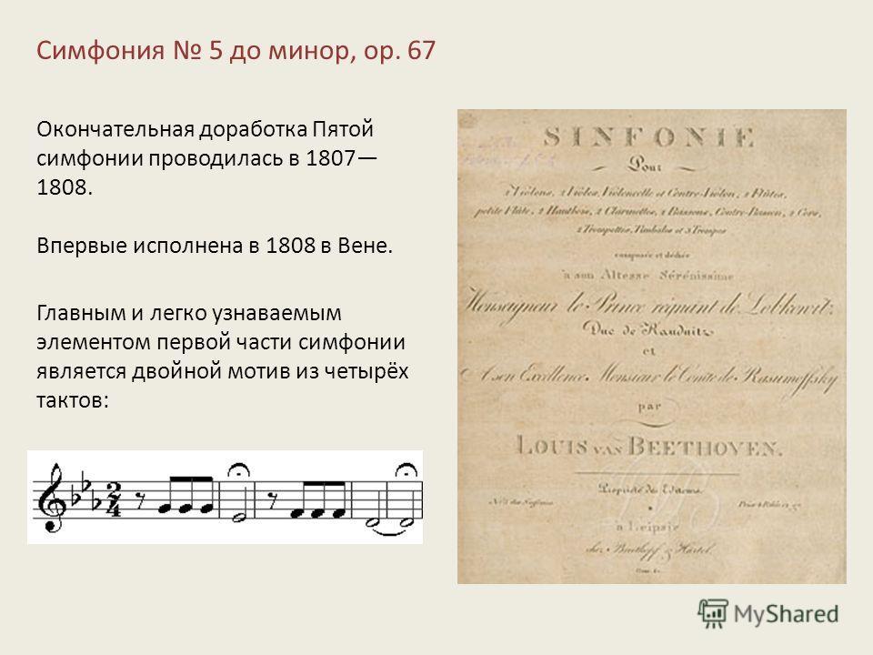 Симфония 5 до минор, op. 67 Окончательная доработка Пятой симфонии проводилась в 1807 1808. Впервые исполнена в 1808 в Вене. Главным и легко узнаваемым элементом первой части симфонии является двойной мотив из четырёх тактов: