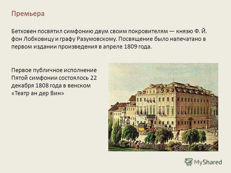 Премьера Бетховен посвятил симфонию двум своим покровителям князю Ф. Й. фон Лобковицу и графу Разумовскому. Посвящение было напечатано в первом издании произведения в апреле 1809 года. Первое публичное исполнение Пятой симфонии состоялось 22 декабря