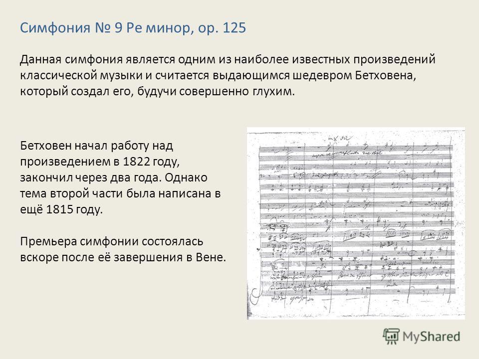 Симфония 9 Ре минор, оp. 125 Данная симфония является одним из наиболее известных произведений классической музыки и считается выдающимся шедевром Бетховена, который создал его, будучи совершенно глухим. Бетховен начал работу над произведением в 1822