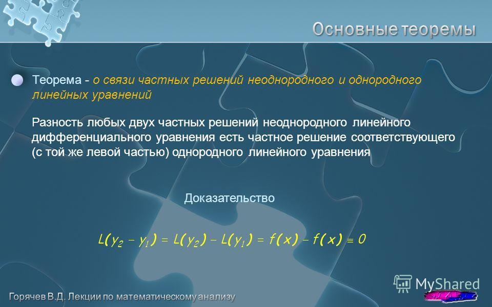 Теорема - о связи частных решений неоднородного и однородного линейных уравнений Доказательство Разность любых двух частных решений неоднородного линейного дифференциального уравнения есть частное решение соответствующего (с той же левой частью) одно