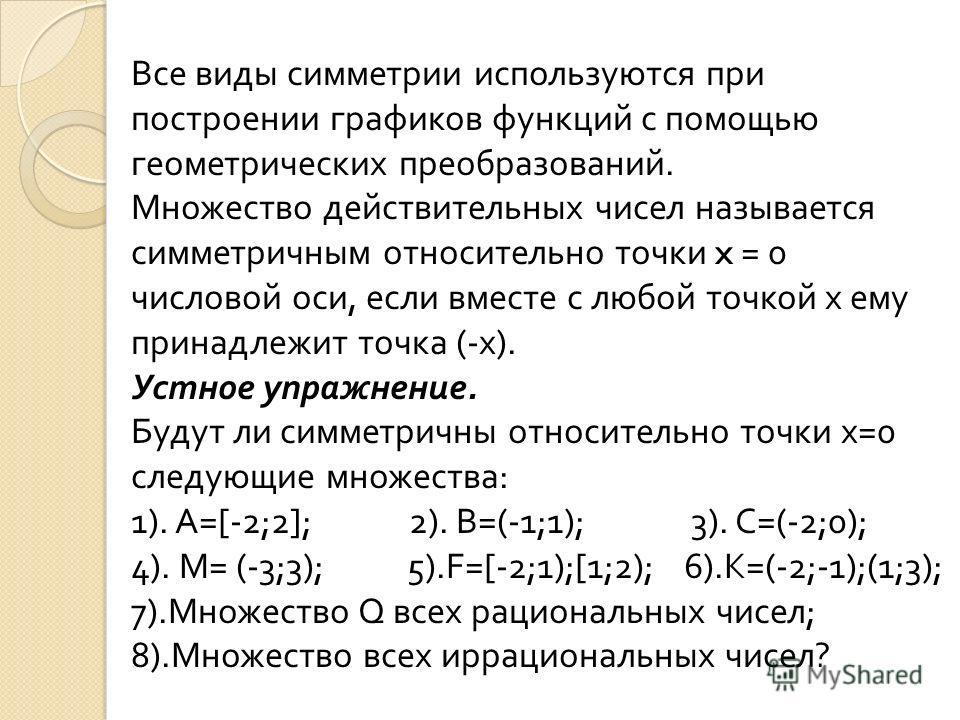 Все виды симметрии используются при построении графиков функций с помощью геометрических преобразований. Множество действительных чисел называется симметричным относительно точки x = 0 числовой оси, если вместе с любой точкой х ему принадлежит точка