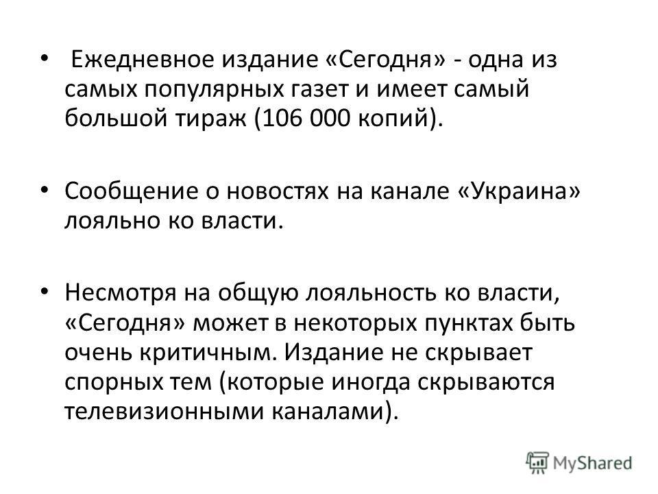 Ежедневное издание «Сегодня» - одна из самых популярных газет и имеет самый большой тираж (106 000 копий). Сообщение о новостях на канале «Украина» лояльно ко власти. Несмотря на общую лояльность ко власти, «Сегодня» может в некоторых пунктах быть оч