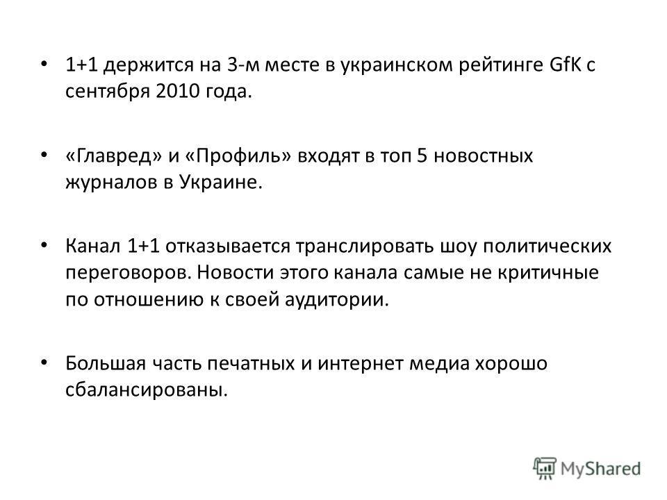 1+1 держится на 3-м месте в украинском рейтинге GfK с сентября 2010 года. «Главред» и «Профиль» входят в топ 5 новостных журналов в Украине. Канал 1+1 отказывается транслировать шоу политических переговоров. Новости этого канала самые не критичные по