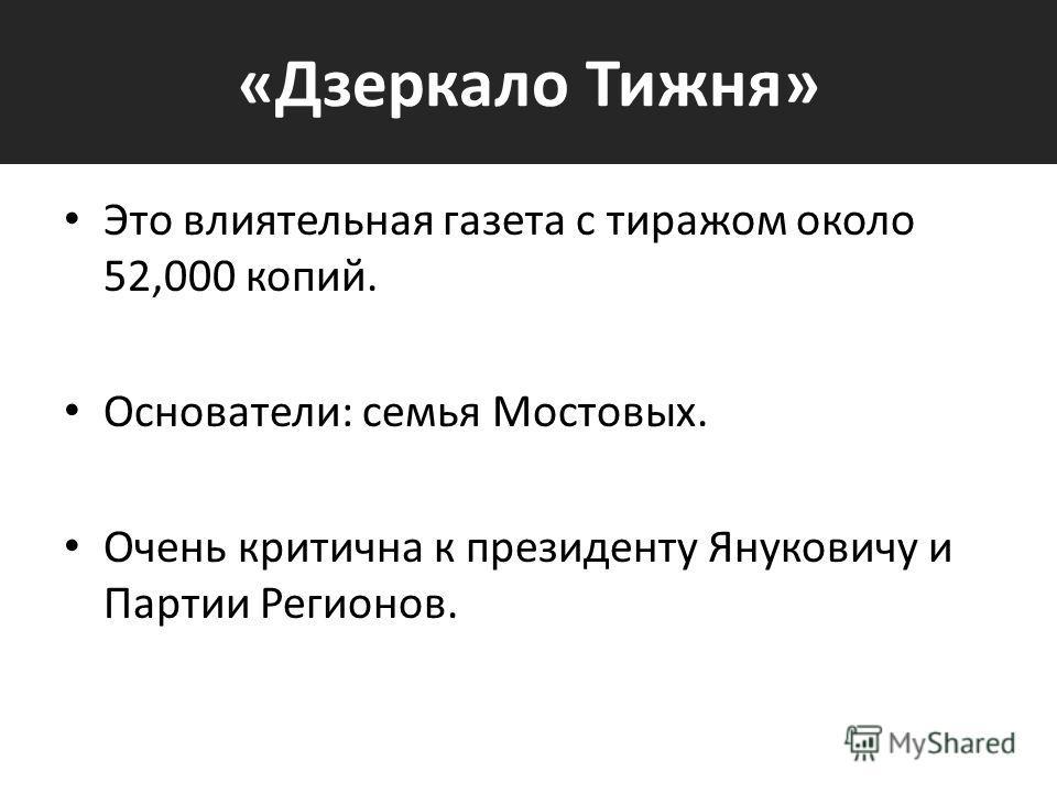 «Дзеркало Тижня» Это влиятельная газета с тиражом около 52,000 копий. Основатели: семья Мостовых. Очень критична к президенту Януковичу и Партии Регионов.