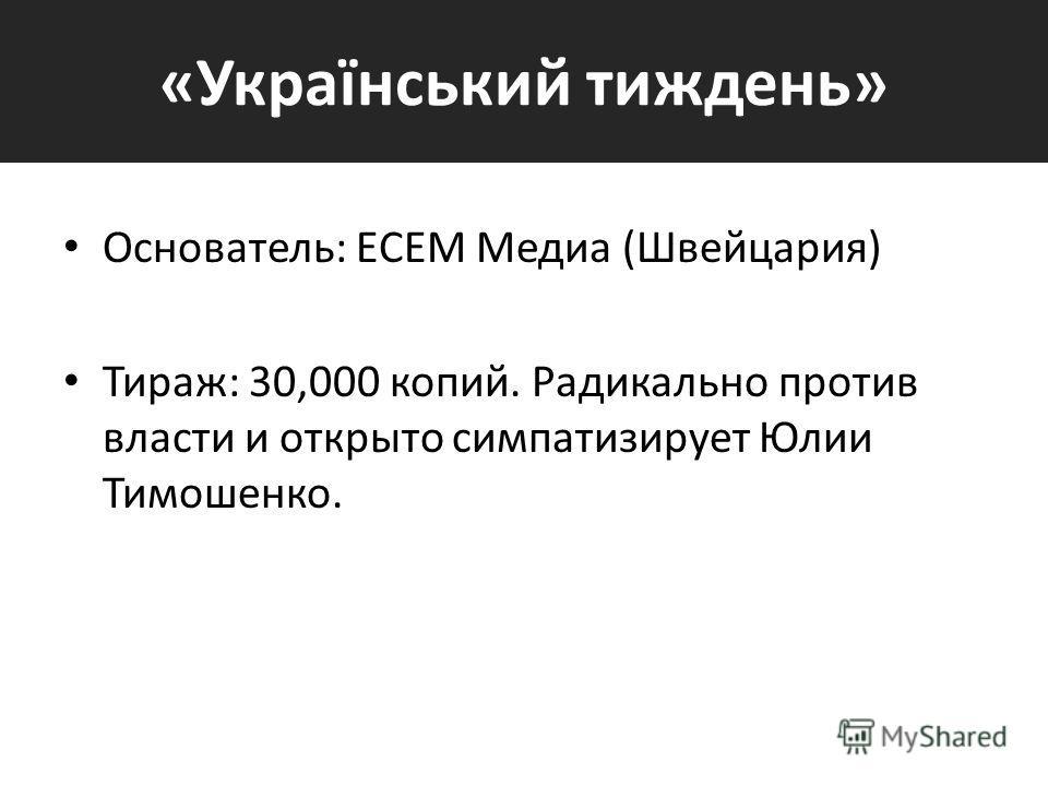 «Український тиждень» Основатель: ECEM Медиа (Швейцария) Тираж: 30,000 копий. Радикально против власти и открыто симпатизирует Юлии Тимошенко.