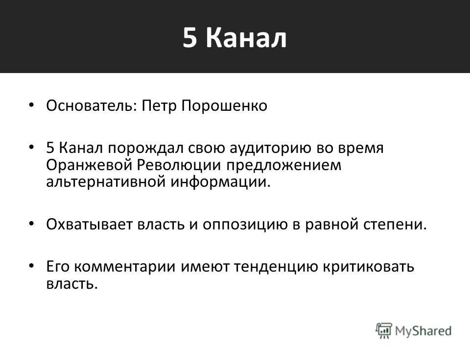 5 Канал Основатель: Петр Порошенко 5 Канал порождал свою аудиторию во время Оранжевой Революции предложением альтернативной информации. Охватывает власть и оппозицию в равной степени. Его комментарии имеют тенденцию критиковать власть.