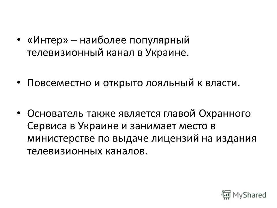 «Интер» – наиболее популярный телевизионный канал в Украине. Повсеместно и открыто лояльный к власти. Основатель также является главой Охранного Сервиса в Украине и занимает место в министерстве по выдаче лицензий на издания телевизионных каналов.