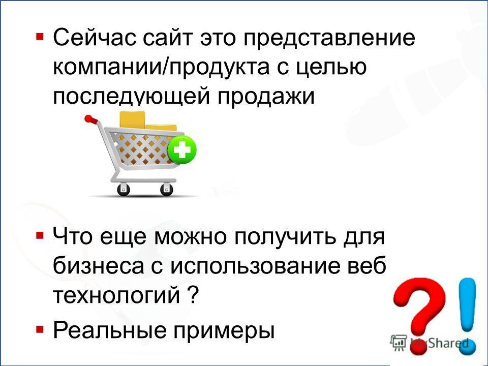Сейчас сайт это представление компании/продукта с целью последующей продажи Что еще можно получить для бизнеса с использование веб технологий ? Реальные примеры
