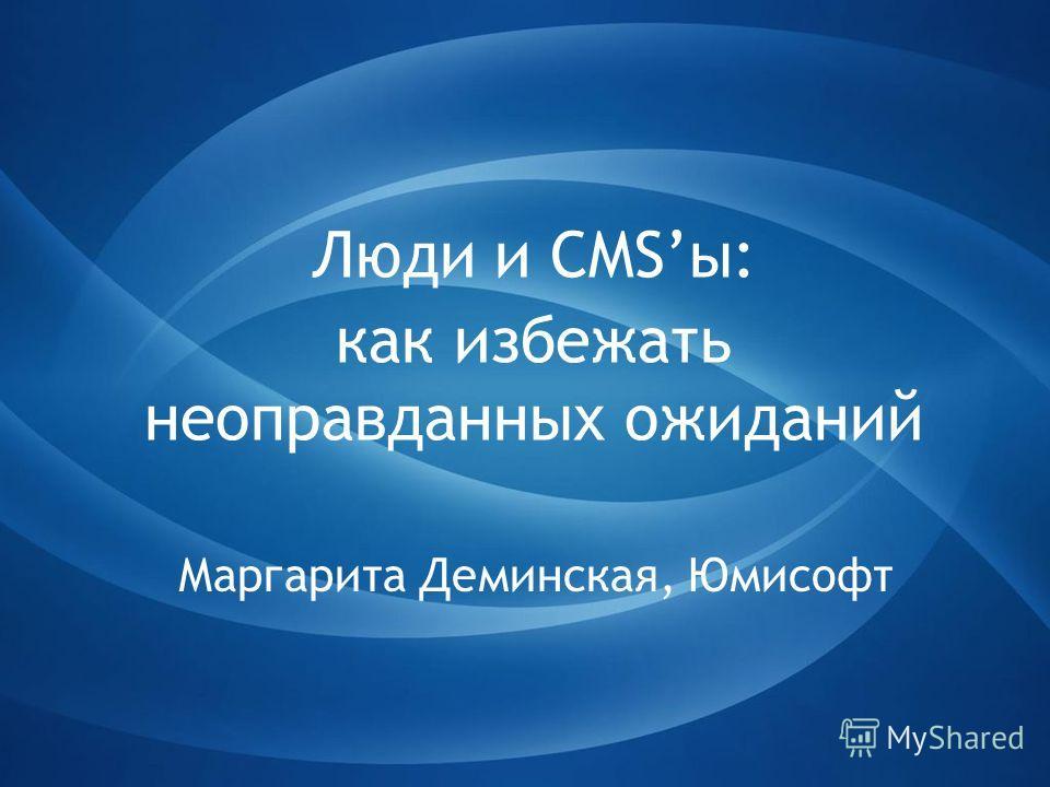 Люди и CMSы: как избежать неоправданных ожиданий Маргарита Деминская, Юмисофт