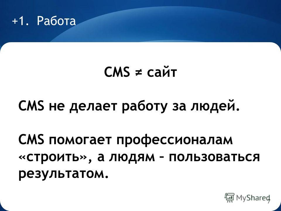 7 +1. Работа CMS сайт CMS не делает работу за людей. CMS помогает профессионалам «строить», а людям – пользоваться результатом.