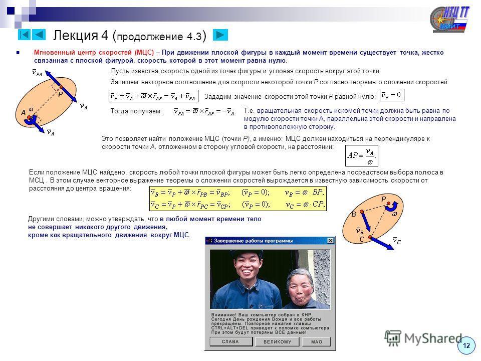 Лекция 4 ( продолжение 4.3 ) Мгновенный центр скоростей (МЦС) – При движении плоской фигуры в каждый момент времени существует точка, жестко связанная с плоской фигурой, скорость которой в этот момент равна нулю. Пусть известна скорость одной из точе