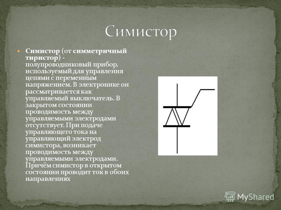 Симиcтop (от симметричный тиристор) - полупроводниковый прибор, используемый для управления цепями с переменным напряжением. В электронике он рассматривается как управляемый выключатель. В закрытом состоянии проводимость между управляемыми электродам