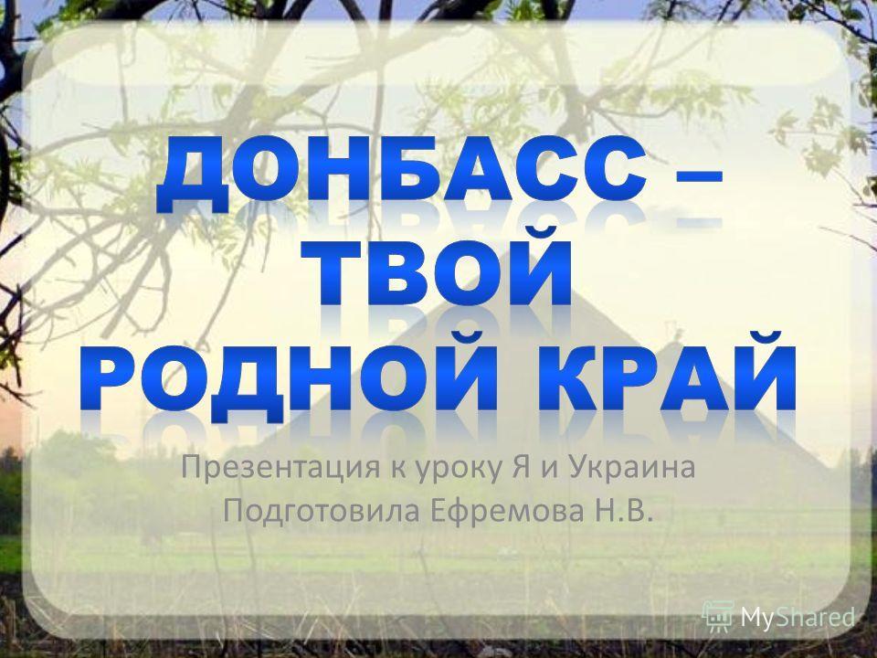Презентация к уроку Я и Украина Подготовила Ефремова Н.В.