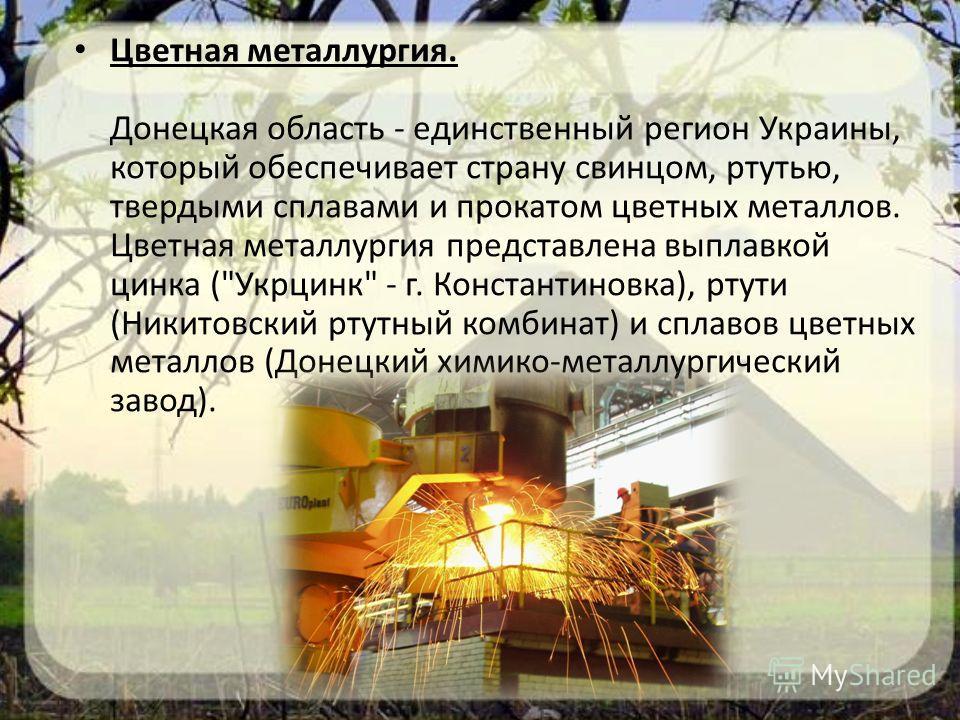 Цветная металлургия. Донецкая область - единственный регион Украины, который обеспечивает страну свинцом, ртутью, твердыми сплавами и прокатом цветных металлов. Цветная металлургия представлена выплавкой цинка (