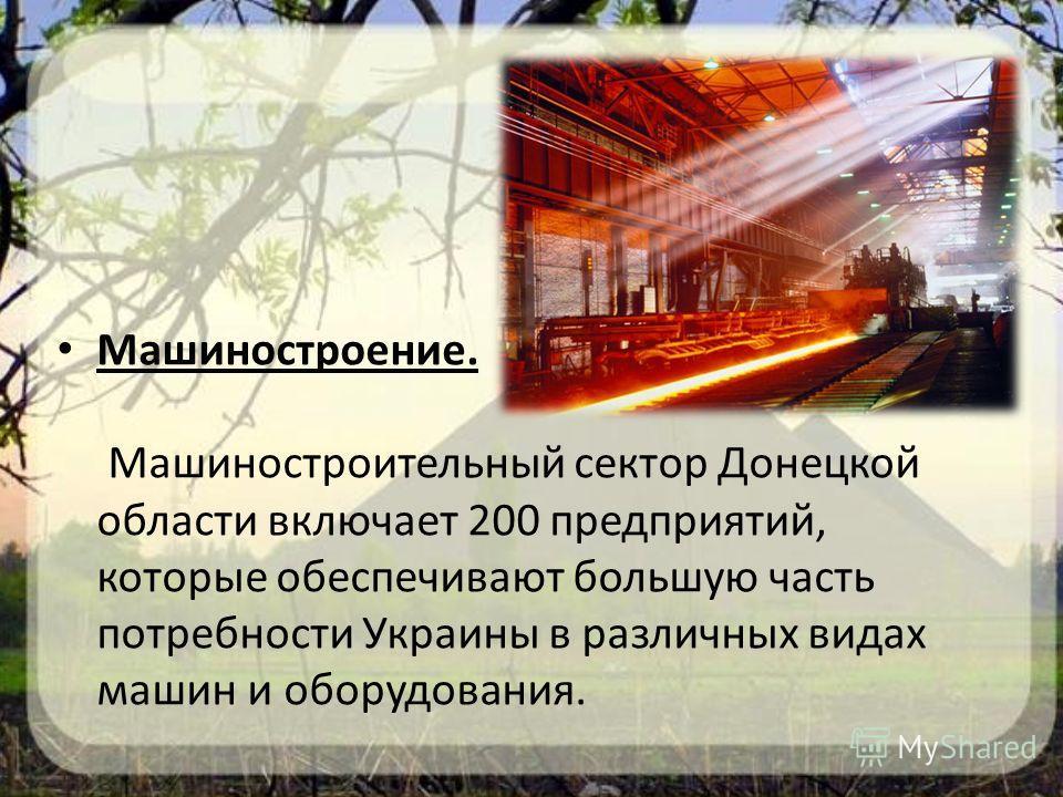 Машиностроение. Машиностроительный сектор Донецкой области включает 200 предприятий, которые обеспечивают большую часть потребности Украины в различных видах машин и оборудования.