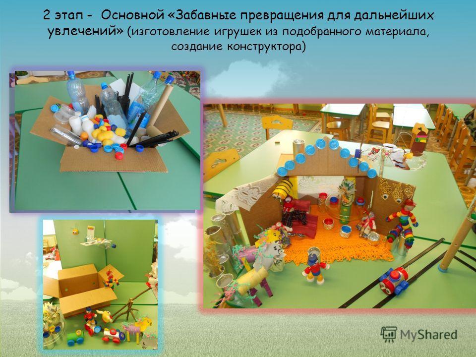 2 этап - Основной «Забавные превращения для дальнейших увлечений» (изготовление игрушек из подобранного материала, создание конструктора)