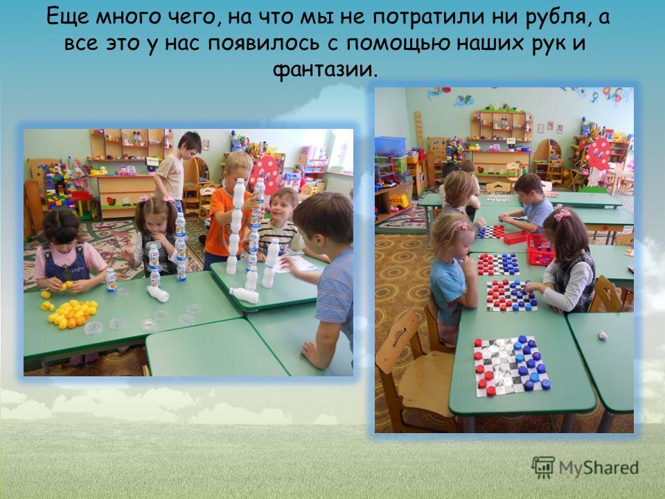 Еще много чего, на что мы не потратили ни рубля, а все это у нас появилось с помощью наших рук и фантазии.
