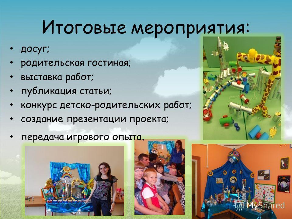 Итоговые мероприятия: досуг; родительская гостиная; выставка работ; публикация статьи; конкурс детско-родительских работ; создание презентации проекта; передача игрового опыта.