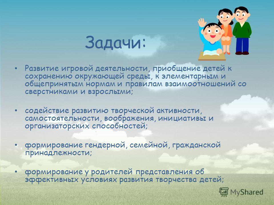Задачи: Развитие игровой деятельности, приобщение детей к сохранению окружающей среды, к элементарным и общепринятым нормам и правилам взаимоотношений со сверстниками и взрослыми; содействие развитию творческой активности, самостоятельности, воображе