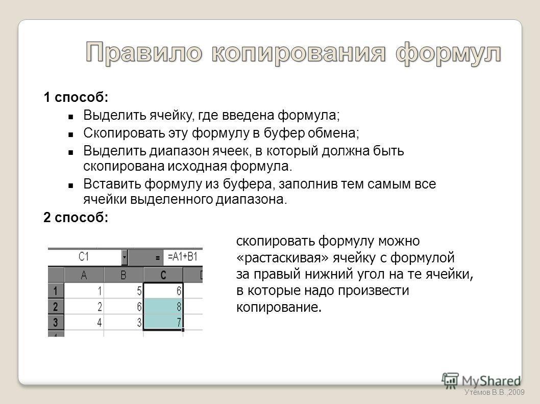 1 способ: Выделить ячейку, где введена формула; Скопировать эту формулу в буфер обмена; Выделить диапазон ячеек, в который должна быть скопирована исходная формула. Вставить формулу из буфера, заполнив тем самым все ячейки выделенного диапазона. 2 сп