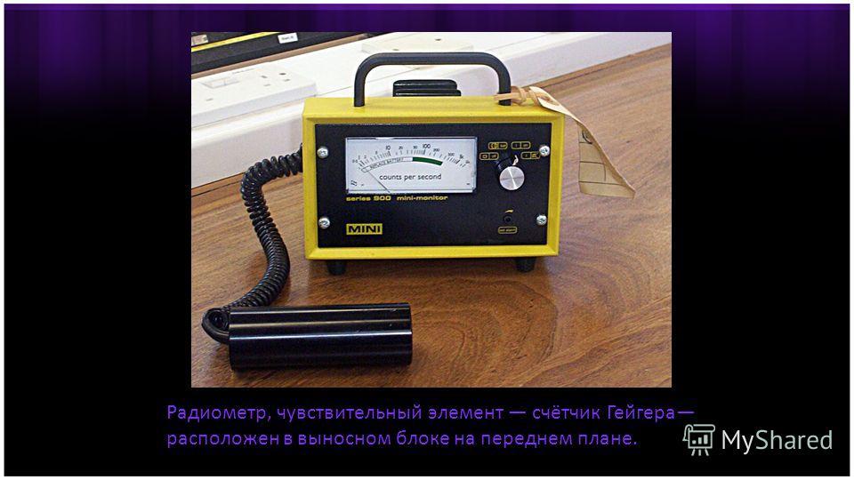 Радиометр, чувствительный элемент счётчик Гейгера расположен в выносном блоке на переднем плане.