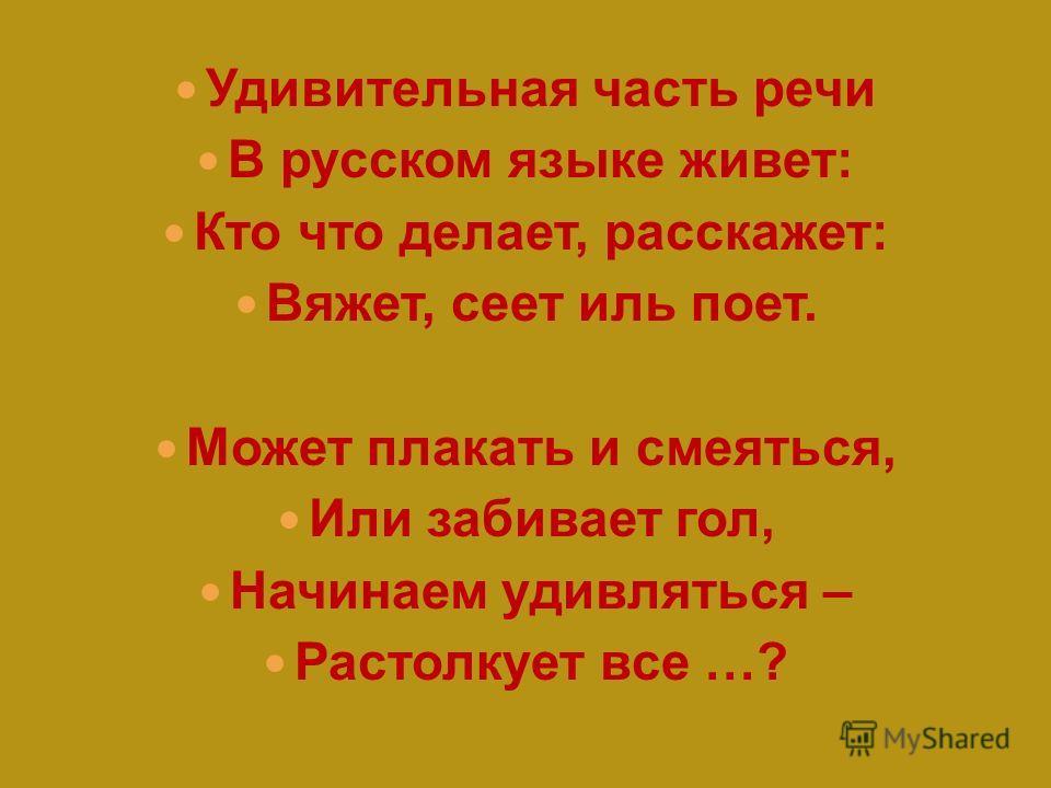 Удивительная часть речи В русском языке живет: Кто что делает, расскажет: Вяжет, сеет иль поет. Может плакать и смеяться, Или забивает гол, Начинаем удивляться – Растолкует все …?