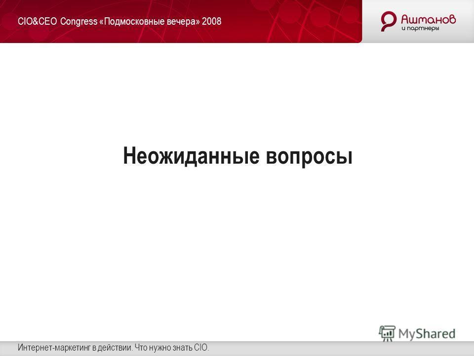 CIO&CEO Сongress «Подмосковные вечера» 2008 Интернет-маркетинг в действии. Что нужно знать CIO. Неожиданные вопросы