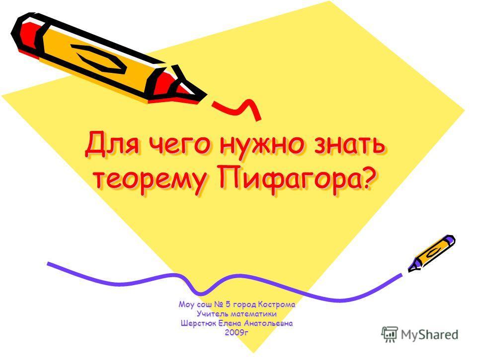 Для чего нужно знать теорему Пифагора? Моу сош 5 город Кострома Учитель математики Шерстюк Елена Анатольевна 2009г