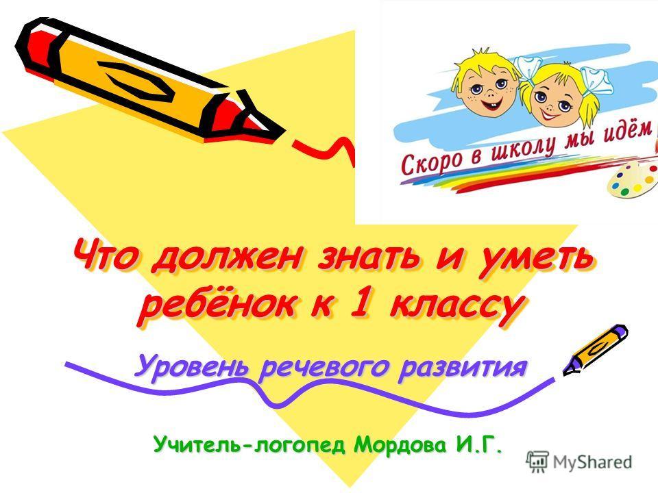 Что должен знать и уметь ребёнок к 1 классу Уровень речевого развития Учитель-логопед Мордова И.Г.