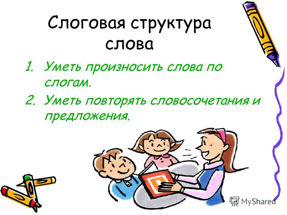 Слоговая структура слова 1.Уметь произносить слова по слогам. 2.Уметь повторять словосочетания и предложения.