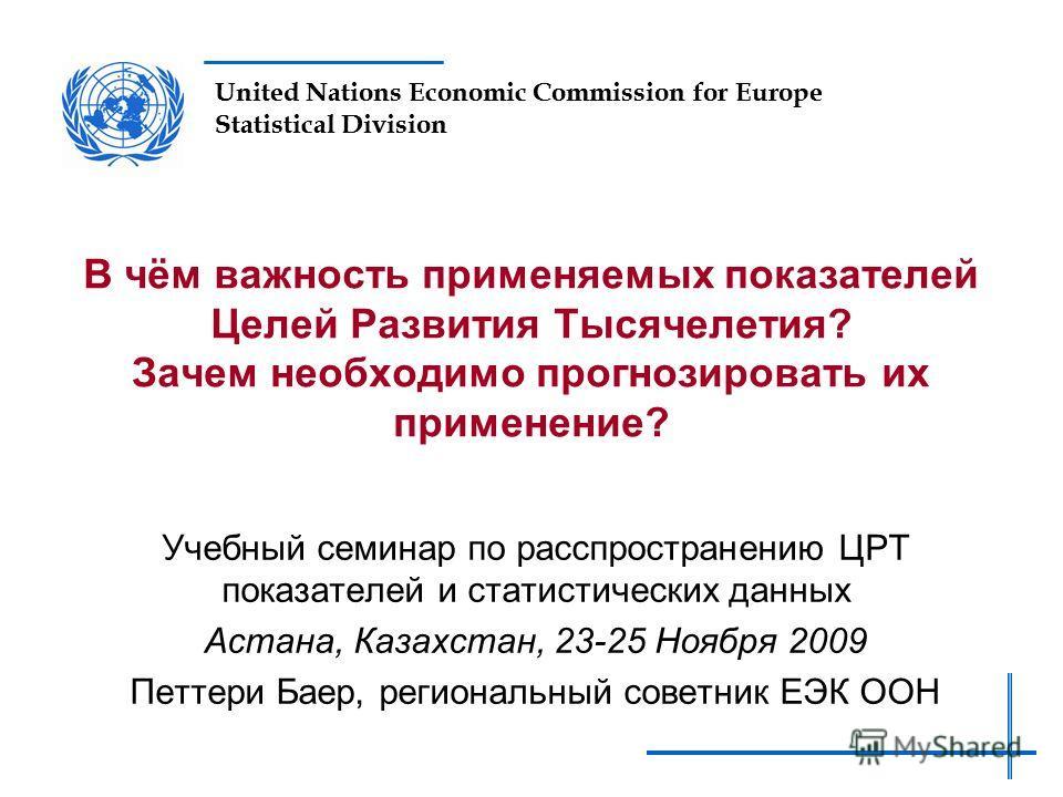United Nations Economic Commission for Europe Statistical Division В чём важность применяемых показателей Целей Развития Тысячелетия? Зачем необходимо прогнозировать их применение? Учебный семинар по расспространению ЦРТ показателей и статистических