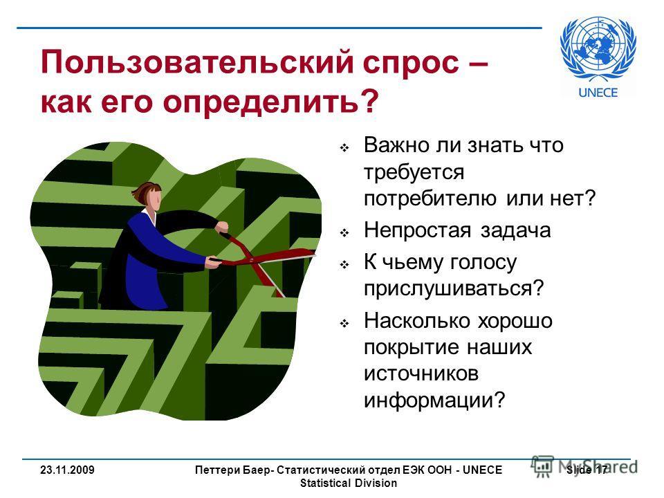 Петтери Баер- Статистический отдел ЕЭК ООН - UNECE Statistical Division Slide 1723.11.2009 Пользовательский спрос – как его определить? Важно ли знать что требуется потребителю или нет? Непростая задача К чьему голосу прислушиваться? Насколько хорошо