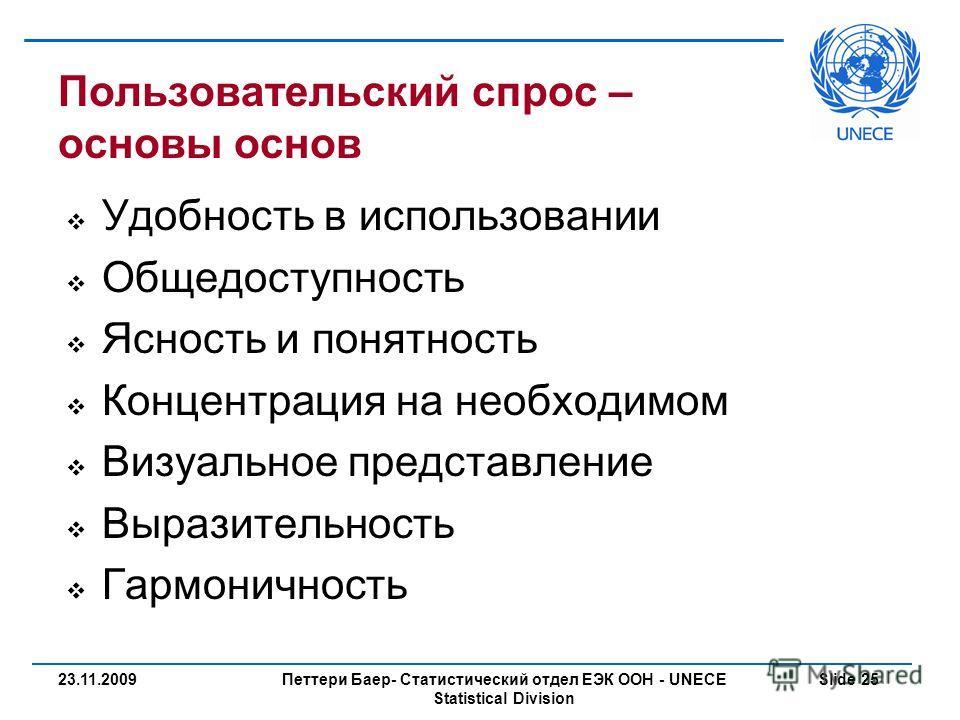 Петтери Баер- Статистический отдел ЕЭК ООН - UNECE Statistical Division Slide 2523.11.2009 Пользовательский спрос – основы основ Удобность в использовании Общедоступность Ясность и понятность Концентрация на необходимом Визуальное представление Выраз