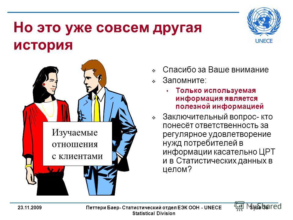 Петтери Баер- Статистический отдел ЕЭК ООН - UNECE Statistical Division Slide 3523.11.2009 Но это уже совсем другая история Спасибо за Ваше внимание Запомните: Только используемая информация является полезной информацией Заключительный вопрос- кто по