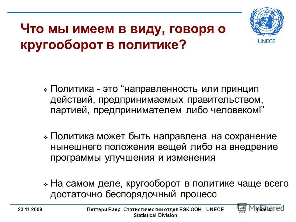 Петтери Баер- Статистический отдел ЕЭК ООН - UNECE Statistical Division Slide 423.11.2009 Что мы имеем в виду, говоря о кругооборот в политике? Политика - это направленность или принцип действий, предпринимаемых правительством, партией, предпринимате