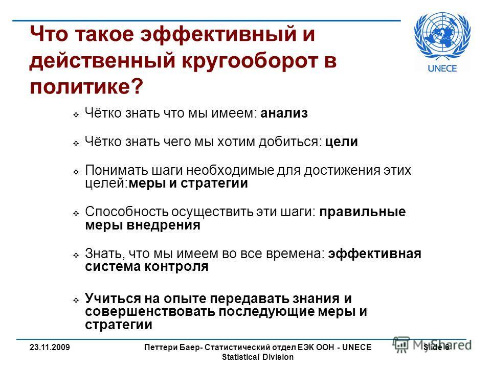 Петтери Баер- Статистический отдел ЕЭК ООН - UNECE Statistical Division Slide 623.11.2009 Что такое эффективный и действенный кругооборот в политике? Чётко знать что мы имеем: анализ Чётко знать чего мы хотим добиться: цели Понимать шаги необходимые
