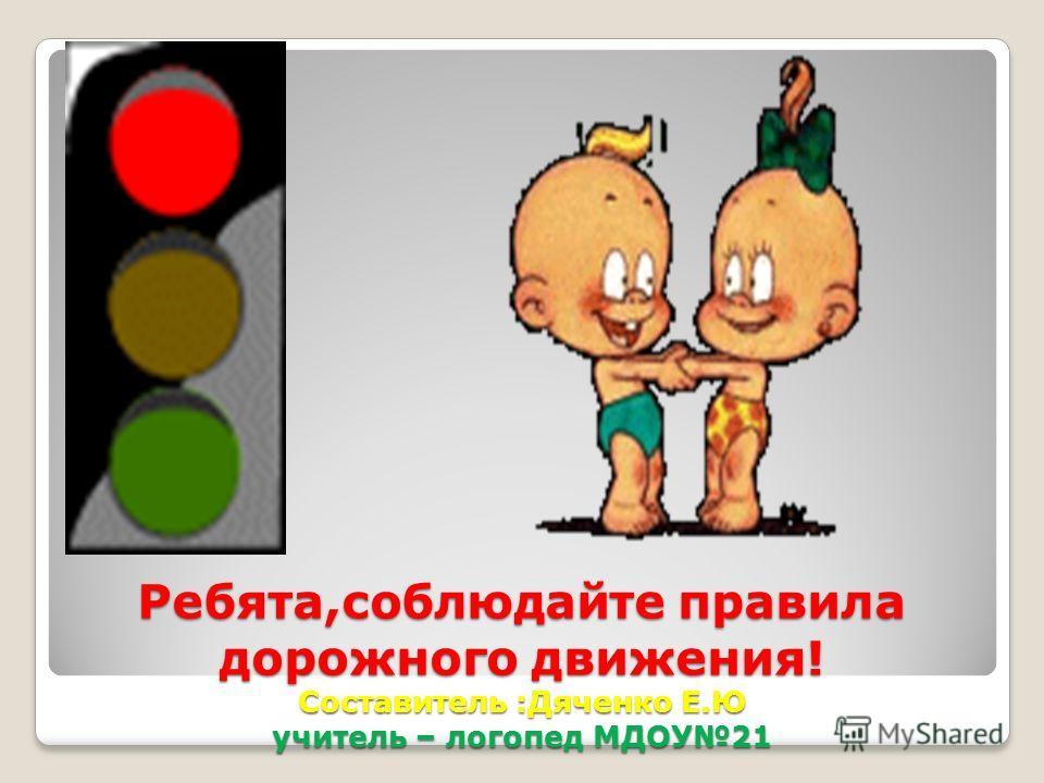 Ребята,соблюдайте правила дорожного движения! Составитель :Дяченко Е.Ю учитель – логопед МДОУ21