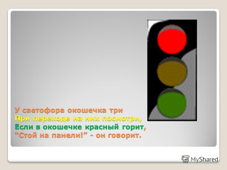 У светофора окошечка три При переходе на них посмотри, Если в окошечке красный горит, Стой на панели! - он говорит.