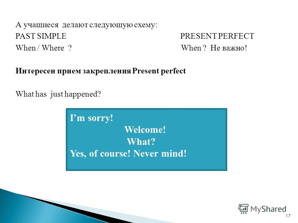 А учащиеся делают следующую схему: PAST SIMPLE PRESENT PERFECT When / Where ? When ? Не важно! Интересен прием закрепления Present perfect What has just happened? Im sorry! Welcome! What? Yes, of course! Never mind! 17