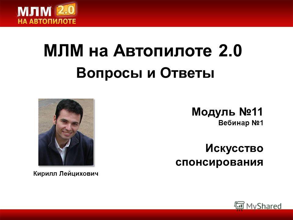 Кирилл Лейцихович Модуль 11 Вебинар 1 Искусство спонсирования МЛМ на Автопилоте 2.0 Вопросы и Ответы