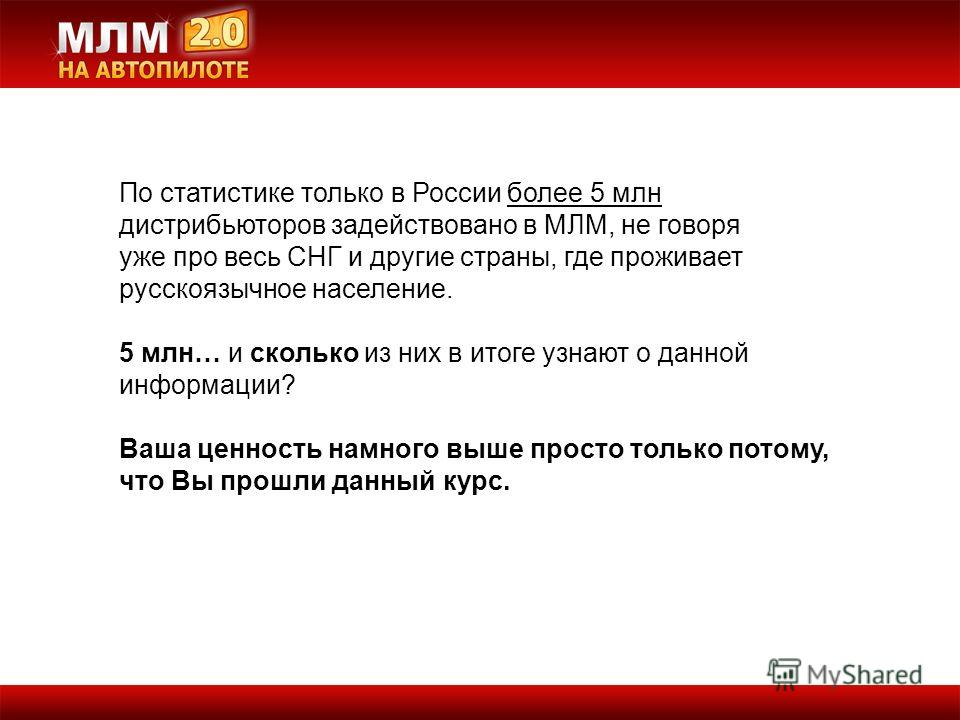 По статистике только в России более 5 млн дистрибьюторов задействовано в МЛМ, не говоря уже про весь СНГ и другие страны, где проживает русскоязычное население. 5 млн… и сколько из них в итоге узнают о данной информации? Ваша ценность намного выше пр
