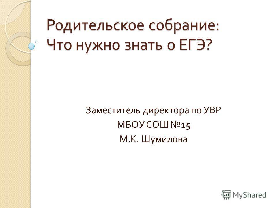 Родительское собрание : Что нужно знать о ЕГЭ ? Заместитель директора по УВР МБОУ СОШ 15 М. К. Шумилова